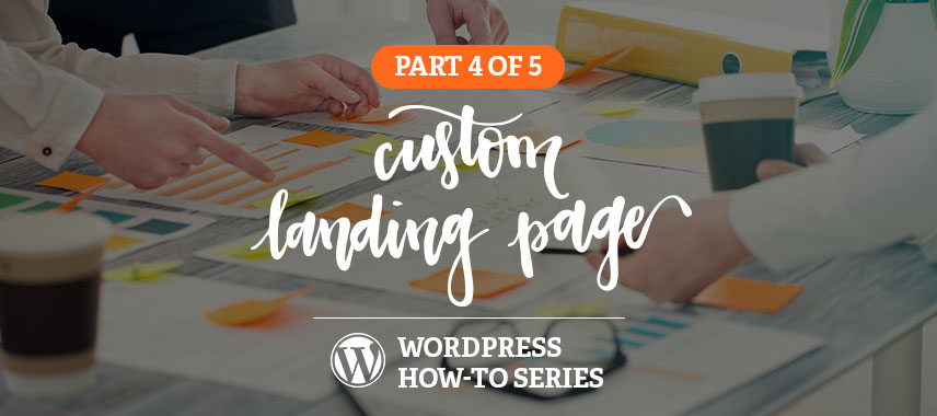 Custom Landing Pages in WordPress How-to Series, Part 4